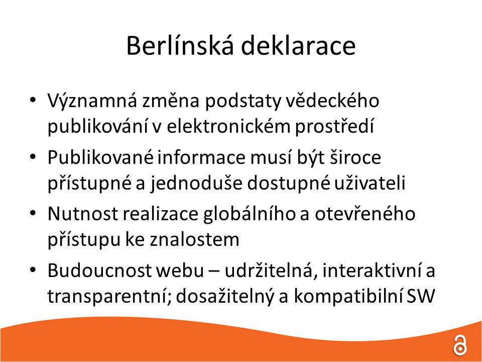 Berlínská deklarace Významná změna podstaty vědeckého publikování v elektronickém prostředí Publikované informace musí být široce přístupné a jednoduše dostupné uživateli Nutnost realizace globálního a otevřeného přístupu ke znalostem Budoucnost webu – udržitelná, interaktivní a transparentní; dosažitelný a kompatibilní SW