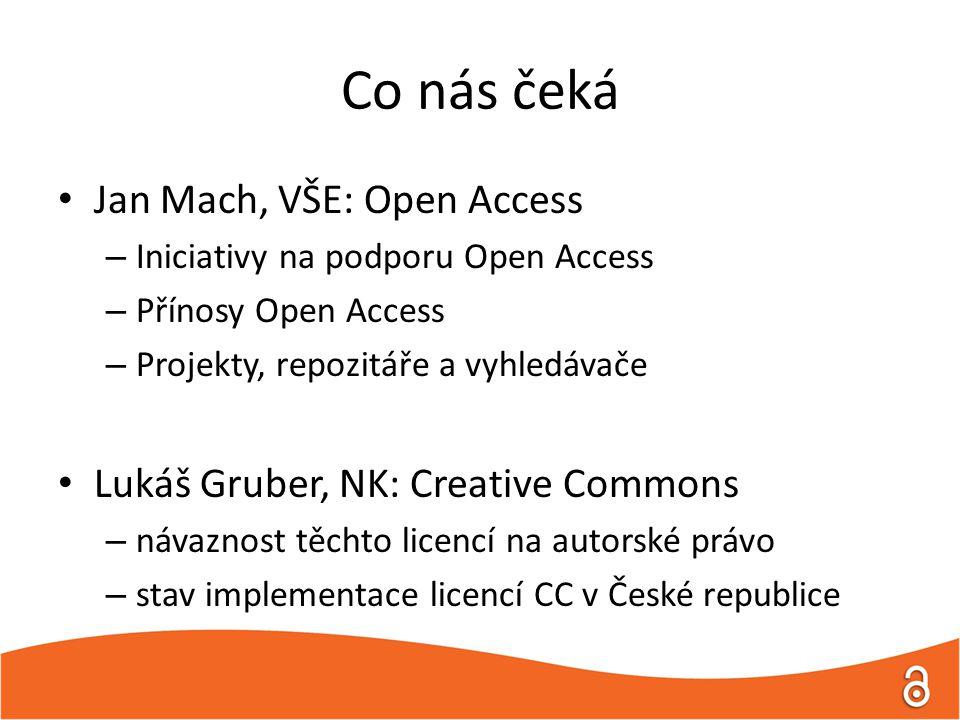 Co nás čeká Jan Mach, VŠE: Open Access – Iniciativy na podporu Open Access – Přínosy Open Access – Projekty, repozitáře a vyhledávače Lukáš Gruber, NK: Creative Commons – návaznost těchto licencí na autorské právo – stav implementace licencí CC v České republice