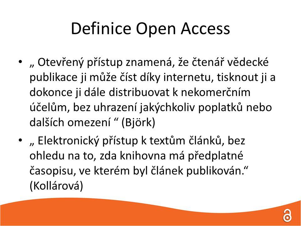 """Definice Open Access """" Otevřený přístup znamená, že čtenář vědecké publikace ji může číst díky internetu, tisknout ji a dokonce ji dále distribuovat k nekomerčním účelům, bez uhrazení jakýchkoliv poplatků nebo dalších omezení (Björk) """" Elektronický přístup k textům článků, bez ohledu na to, zda knihovna má předplatné časopisu, ve kterém byl článek publikován. (Kollárová)"""