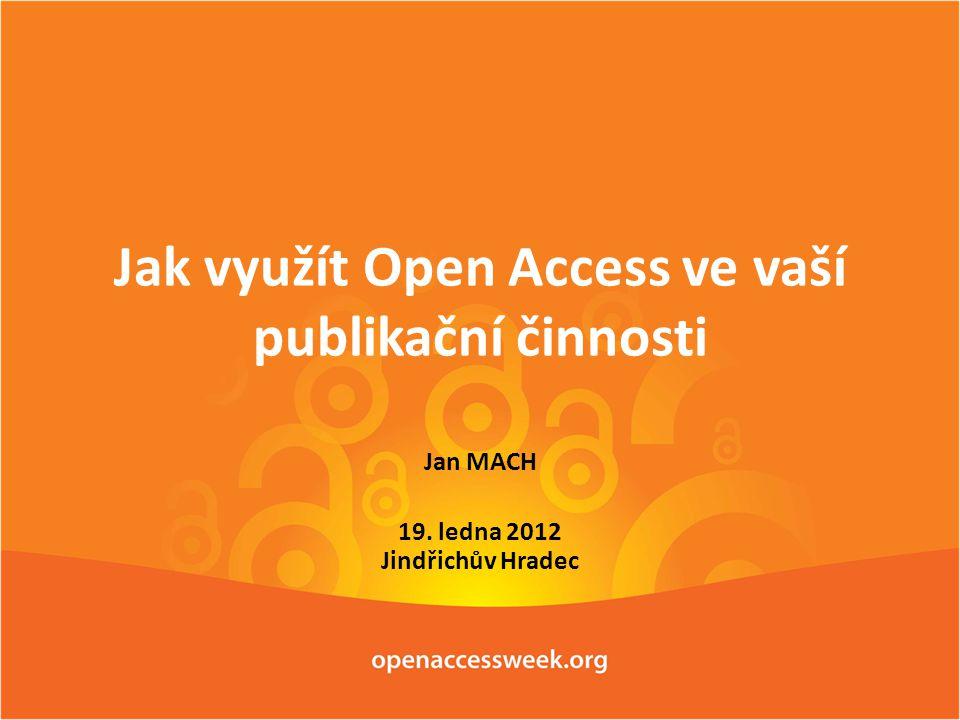 Jak využít Open Access ve vaší publikační činnosti Jan MACH 19. ledna 2012 Jindřichův Hradec