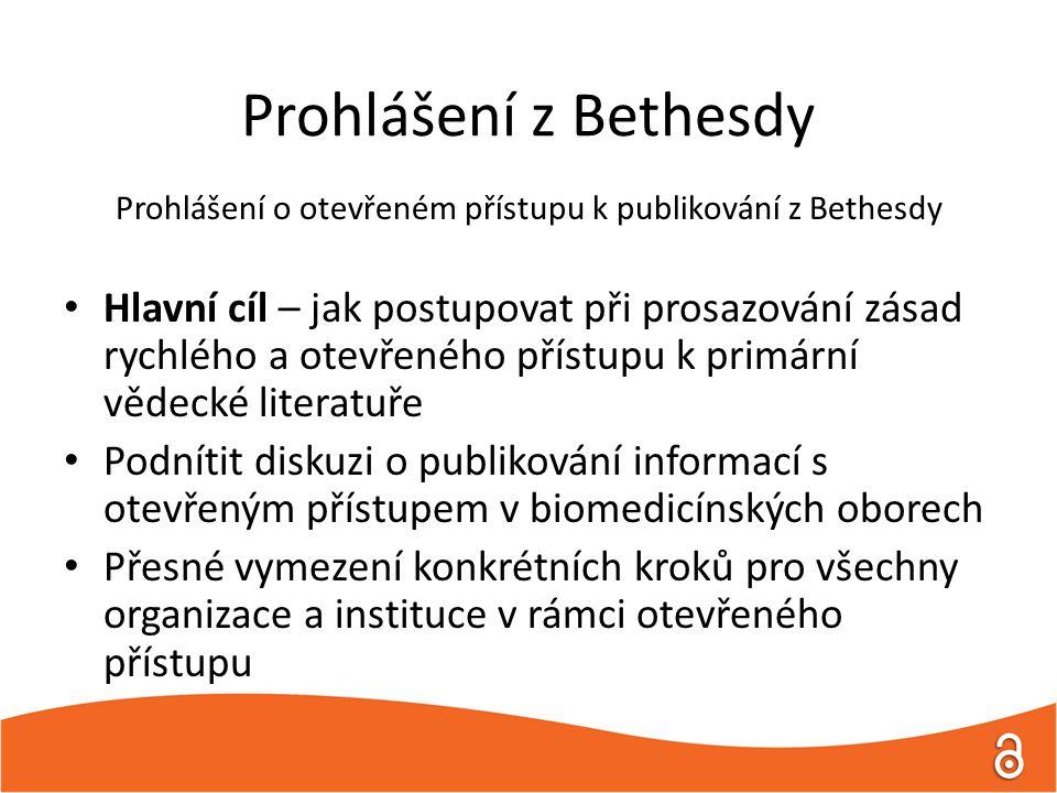 Prohlášení z Bethesdy Prohlášení o otevřeném přístupu k publikování z Bethesdy Hlavní cíl – jak postupovat při prosazování zásad rychlého a otevřeného přístupu k primární vědecké literatuře Podnítit diskuzi o publikování informací s otevřeným přístupem v biomedicínských oborech Přesné vymezení konkrétních kroků pro všechny organizace a instituce v rámci otevřeného přístupu