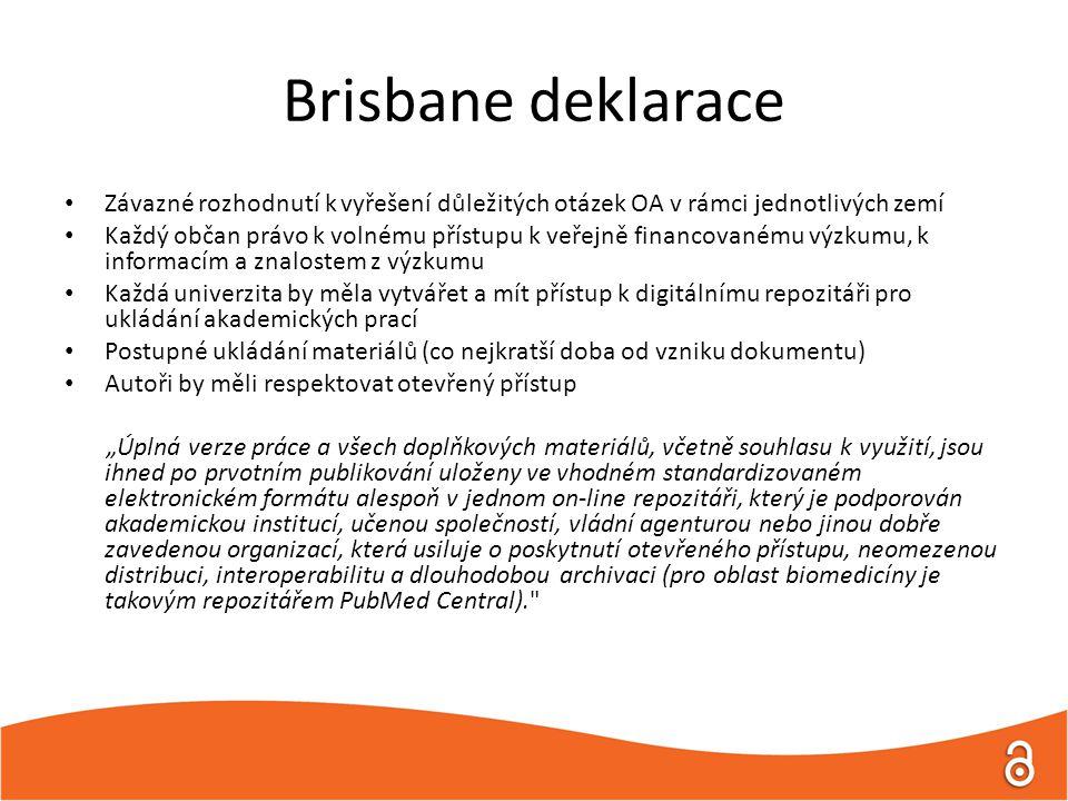 """Brisbane deklarace Závazné rozhodnutí k vyřešení důležitých otázek OA v rámci jednotlivých zemí Každý občan právo k volnému přístupu k veřejně financovanému výzkumu, k informacím a znalostem z výzkumu Každá univerzita by měla vytvářet a mít přístup k digitálnímu repozitáři pro ukládání akademických prací Postupné ukládání materiálů (co nejkratší doba od vzniku dokumentu) Autoři by měli respektovat otevřený přístup """"Úplná verze práce a všech doplňkových materiálů, včetně souhlasu k využití, jsou ihned po prvotním publikování uloženy ve vhodném standardizovaném elektronickém formátu alespoň v jednom on-line repozitáři, který je podporován akademickou institucí, učenou společností, vládní agenturou nebo jinou dobře zavedenou organizací, která usiluje o poskytnutí otevřeného přístupu, neomezenou distribuci, interoperabilitu a dlouhodobou archivaci (pro oblast biomedicíny je takovým repozitářem PubMed Central)."""