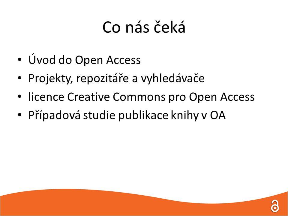 Co nás čeká Úvod do Open Access Projekty, repozitáře a vyhledávače licence Creative Commons pro Open Access Případová studie publikace knihy v OA