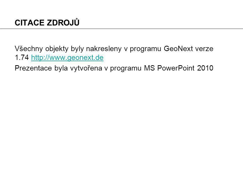 CITACE ZDROJŮ Všechny objekty byly nakresleny v programu GeoNext verze 1.74 http://www.geonext.dehttp://www.geonext.de Prezentace byla vytvořena v programu MS PowerPoint 2010