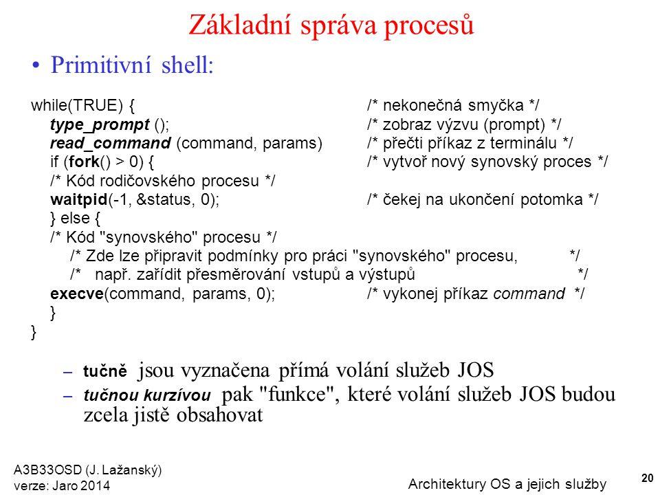 A3B33OSD (J. Lažanský) verze: Jaro 2014 Architektury OS a jejich služby 20 Základní správa procesů Primitivní shell: while(TRUE) {/* nekonečná smyčka