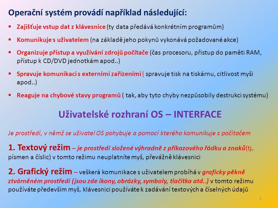 3 Operační systém provádí například následující:  Zajišťuje vstup dat z klávesnice (ty data předává konkrétním programům)  Komunikuje s uživatelem (na základě jeho pokynů vykonává požadované akce)  Organizuje přístup a využívání zdrojů počítače (čas procesoru, přistup do paměti RAM, přístup k CD/DVD jednotkám apod..)  Spravuje komunikaci s externími zařízeními ( spravuje tisk na tiskárnu, citlivost myši apod..)  Reaguje na chybové stavy programů ( tak, aby tyto chyby nezpůsobily destrukci systému) Uživatelské rozhraní OS – INTERFACE Je prostředí, v němž se uživatel OS pohybuje a pomocí kterého komunikuje s počítačem 1.