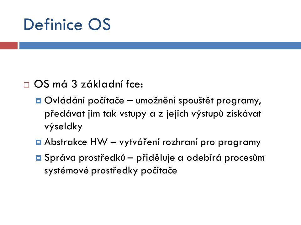 Definice OS  OS má 3 základní fce:  Ovládání počítače – umožnění spouštět programy, předávat jim tak vstupy a z jejich výstupů získávat výseldky  Abstrakce HW – vytváření rozhraní pro programy  Správa prostředků – přiděluje a odebírá procesům systémové prostředky počítače