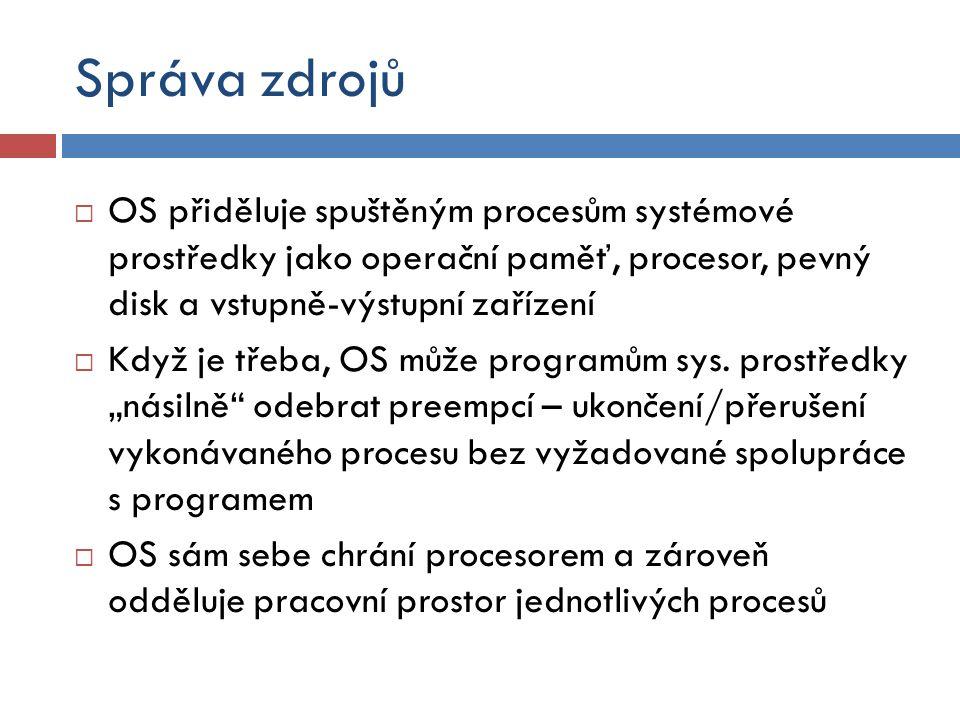 Stavba OS  Jádro (kernel) představuje základní kámen OS  Zavádí se do paměti při startu počítače a zůstává činný po celou dobu OS  Jádro může být naprogramováno různými způsoby  Monolitické jádro – jádro je jedním funkčním celkem (Debian, UNIX, Solaris, Mandriva, Ubuntu, Win98)  Mikrojádro – jádro je velmi malé, a tak všechny oddělitelné části pracují samostatně jako běžné procesy (MINIX, Symbian OS, QNX, PikeOS)  Hybridní jádro – kombinuje vlastnosti monolitického jádra a mikrojádra (Windows 7, Vista, XP; Mac OS X)