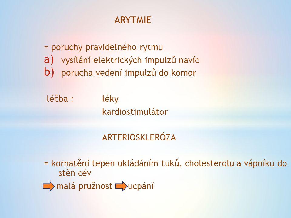 ARYTMIE = poruchy pravidelného rytmu a) vysílání elektrických impulzů navíc b) porucha vedení impulzů do komor léčba :léky kardiostimulátor ARTERIOSKL
