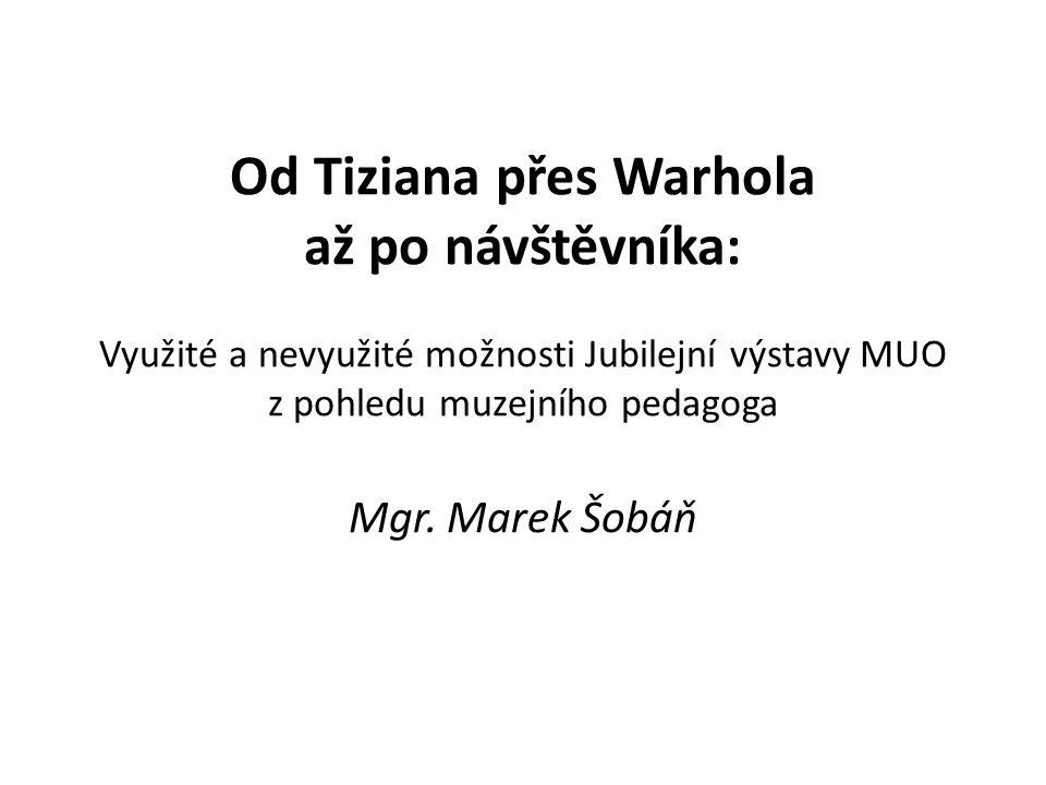Od Tiziana přes Warhola až po návštěvníka: Využité a nevyužité možnosti Jubilejní výstavy MUO z pohledu muzejního pedagoga Mgr.