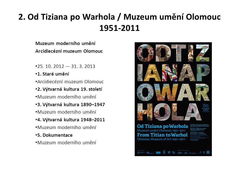 2. Od Tiziana po Warhola / Muzeum umění Olomouc 1951-2011 Muzeum moderního umění Arcidiecézní muzeum Olomouc 25. 10. 2012 — 31. 3. 2013 1. Staré umění