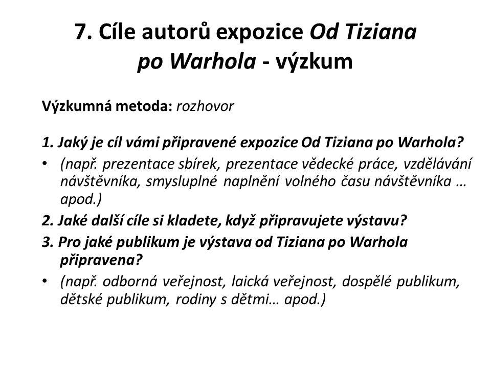 7.Cíle autorů expozice Od Tiziana po Warhola - výzkum Výzkumná metoda: rozhovor 1.