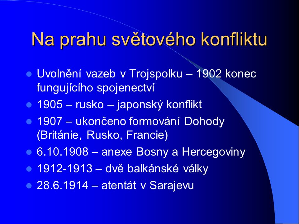 Na prahu světového konfliktu Uvolnění vazeb v Trojspolku – 1902 konec fungujícího spojenectví 1905 – rusko – japonský konflikt 1907 – ukončeno formování Dohody (Británie, Rusko, Francie) 6.10.1908 – anexe Bosny a Hercegoviny 1912-1913 – dvě balkánské války 28.6.1914 – atentát v Sarajevu
