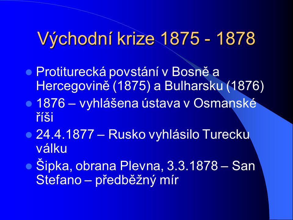 Východní krize 1875 - 1878 Protiturecká povstání v Bosně a Hercegovině (1875) a Bulharsku (1876) 1876 – vyhlášena ústava v Osmanské říši 24.4.1877 – Rusko vyhlásilo Turecku válku Šipka, obrana Plevna, 3.3.1878 – San Stefano – předběžný mír