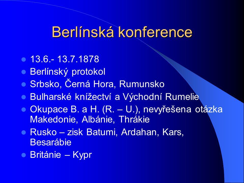 Berlínská konference 13.6.- 13.7.1878 Berlínský protokol Srbsko, Černá Hora, Rumunsko Bulharské knížectví a Východní Rumelie Okupace B.