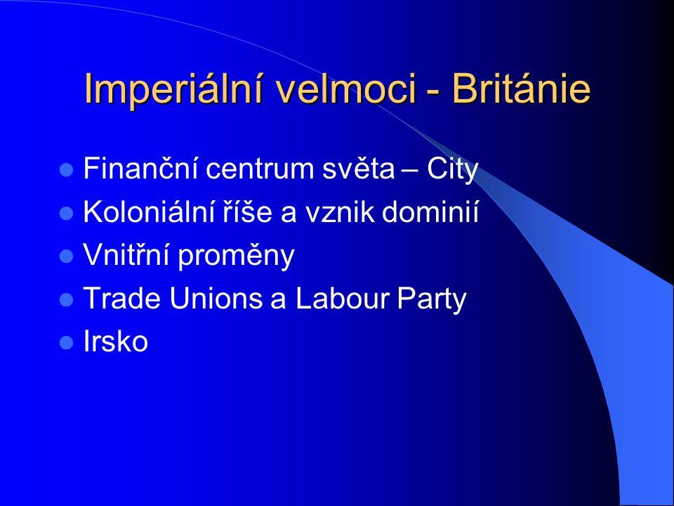 Imperiální velmoci - Británie Finanční centrum světa – City Koloniální říše a vznik dominií Vnitřní proměny Trade Unions a Labour Party Irsko