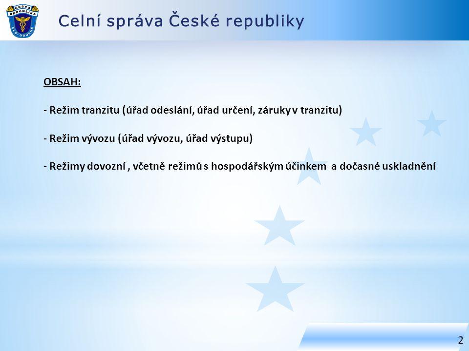 Celní správa České republiky 2 OBSAH: - Režim tranzitu (úřad odeslání, úřad určení, záruky v tranzitu) - Režim vývozu (úřad vývozu, úřad výstupu) - Režimy dovozní, včetně režimů s hospodářským účinkem a dočasné uskladnění