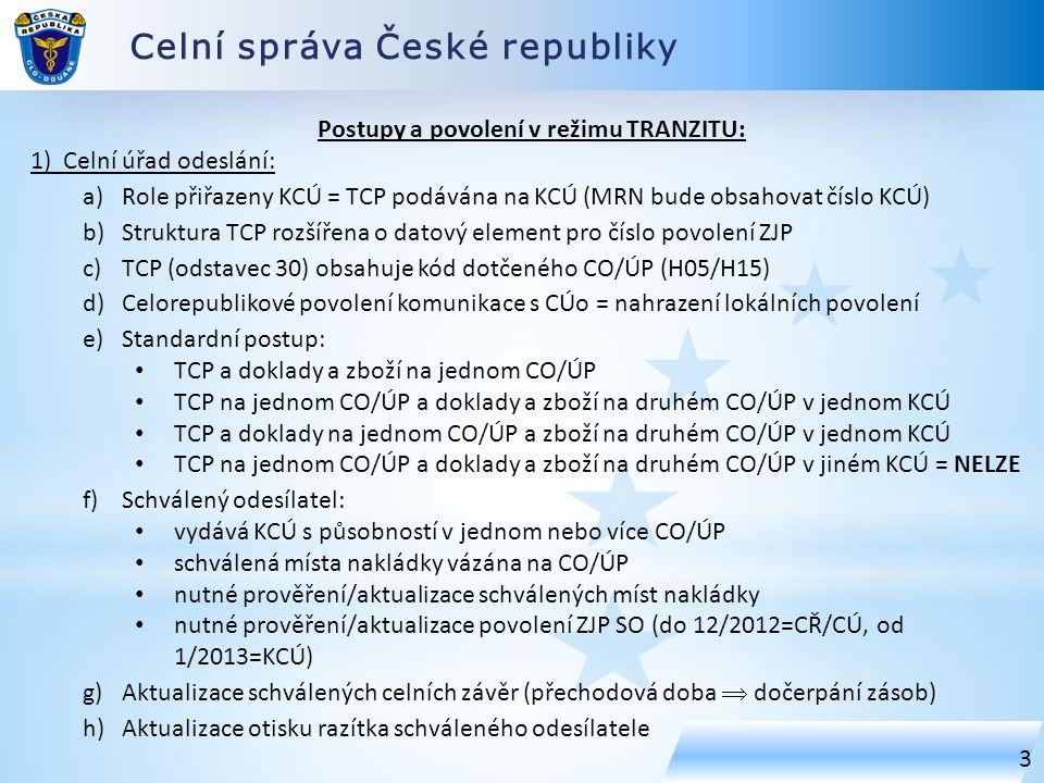 Celní správa České republiky 3 Postupy a povolení v režimu TRANZITU: 1) Celní úřad odeslání: a)Role přiřazeny KCÚ = TCP podávána na KCÚ (MRN bude obsahovat číslo KCÚ) b)Struktura TCP rozšířena o datový element pro číslo povolení ZJP c)TCP (odstavec 30) obsahuje kód dotčeného CO/ÚP (H05/H15) d)Celorepublikové povolení komunikace s CÚo = nahrazení lokálních povolení e)Standardní postup: TCP a doklady a zboží na jednom CO/ÚP TCP na jednom CO/ÚP a doklady a zboží na druhém CO/ÚP v jednom KCÚ TCP a doklady na jednom CO/ÚP a zboží na druhém CO/ÚP v jednom KCÚ TCP na jednom CO/ÚP a doklady a zboží na druhém CO/ÚP v jiném KCÚ = NELZE f)Schválený odesílatel: vydává KCÚ s působností v jednom nebo více CO/ÚP schválená místa nakládky vázána na CO/ÚP nutné prověření/aktualizace schválených míst nakládky nutné prověření/aktualizace povolení ZJP SO (do 12/2012=CŘ/CÚ, od 1/2013=KCÚ) g)Aktualizace schválených celních závěr (přechodová doba  dočerpání zásob) h)Aktualizace otisku razítka schváleného odesílatele