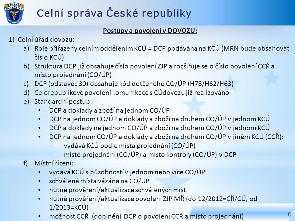 Celní správa České republiky 6 Postupy a povolení v DOVOZU: 1) Celní úřad dovozu: a)Role přiřazeny celním oddělením KCÚ = DCP podávána na KCÚ (MRN bude obsahovat číslo KCÚ) b)Struktura DCP již obsahuje číslo povolení ZJP a rozšiřuje se o číslo povolení CCŘ a místo projednání (CO/ÚP) c)DCP (odstavec 30) obsahuje kód dotčeného CO/ÚP (H78/H62/H63) d)Celorepublikové povolení komunikace s CÚdovozu již realizováno e)Standardní postup: DCP a doklady a zboží na jednom CO/ÚP DCP na jednom CO/ÚP a doklady a zboží na druhém CO/ÚP v jednom KCÚ DCP a doklady na jednom CO/ÚP a zboží na druhém CO/ÚP v jednom KCÚ DCP na jednom CO/ÚP a doklady a zboží na druhém CO/ÚP v jiném KCÚ (CCŘ):  vydává KCÚ podle místa projednání (CO/ÚP)  místo projednání (CO/ÚP) a místo kontroly (CO/ÚP) v DCP f)Místní řízení: vydává KCÚ s působností v jednom nebo více CO/ÚP schválená místa vázána na CO/ÚP nutné prověření/aktualizace schválených míst nutné prověření/aktualizace povolení ZJP MŘ (do 12/2012=CŘ/CÚ, od 1/2013=KCÚ) možnost CCŘ (doplnění DCP o povolení CCŘ a místo projednání)