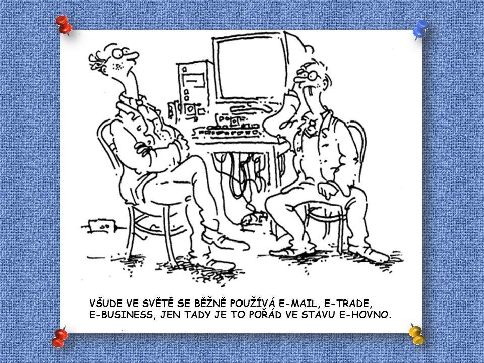 VŠUDE VE SVĚTĚ SE BĚŽNĚ POUŽÍVÁ E-MAIL, E-TRADE, E-BUSINESS, JEN TADY JE TO POŘÁD VE STAVU E-HOVNO.
