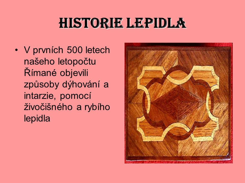 HISTORIE LEPIDLA V prvních 500 letech našeho letopočtu Římané objevili způsoby dýhování a intarzie, pomocí živočišného a rybího lepidla