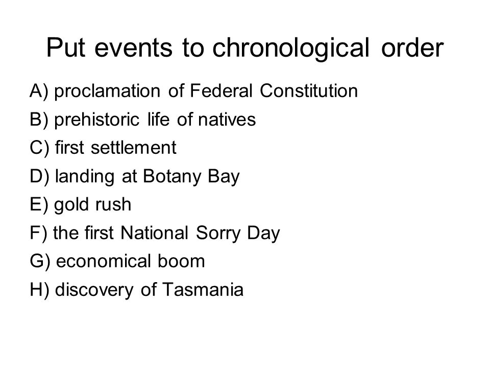 Put events to chronological order A) proclamation of Federal Constitution B) prehistoric life of natives C) first settlement D) landing at Botany Bay E) gold rush F) the first National Sorry Day G) economical boom H) discovery of Tasmania