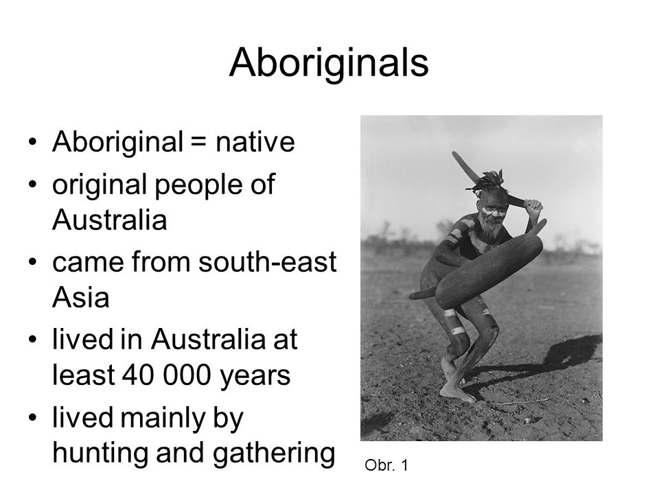 Aboriginals Aboriginal = native original people of Australia came from south-east Asia lived in Australia at least 40 000 years lived mainly by hunting and gathering Obr.