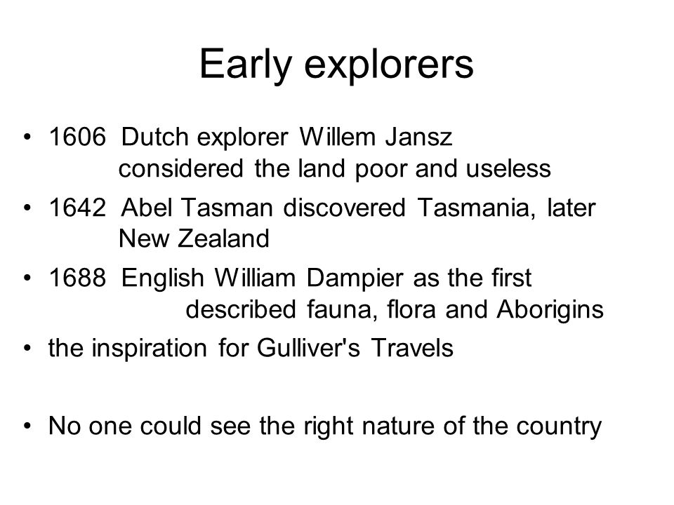 Early explorers 1606 Dutch explorer Willem Jansz considered the land poor and useless 1642 Abel Tasman discovered Tasmania, later New Zealand 1688 Eng