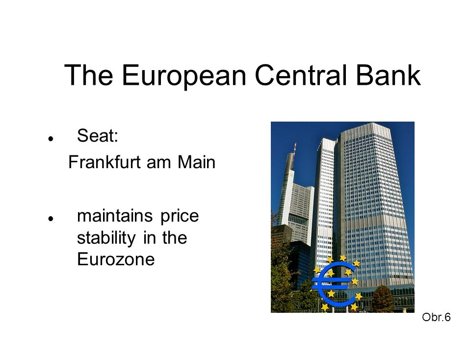 The European Central Bank Seat: Frankfurt am Main maintains price stability in the Eurozone Obr.6