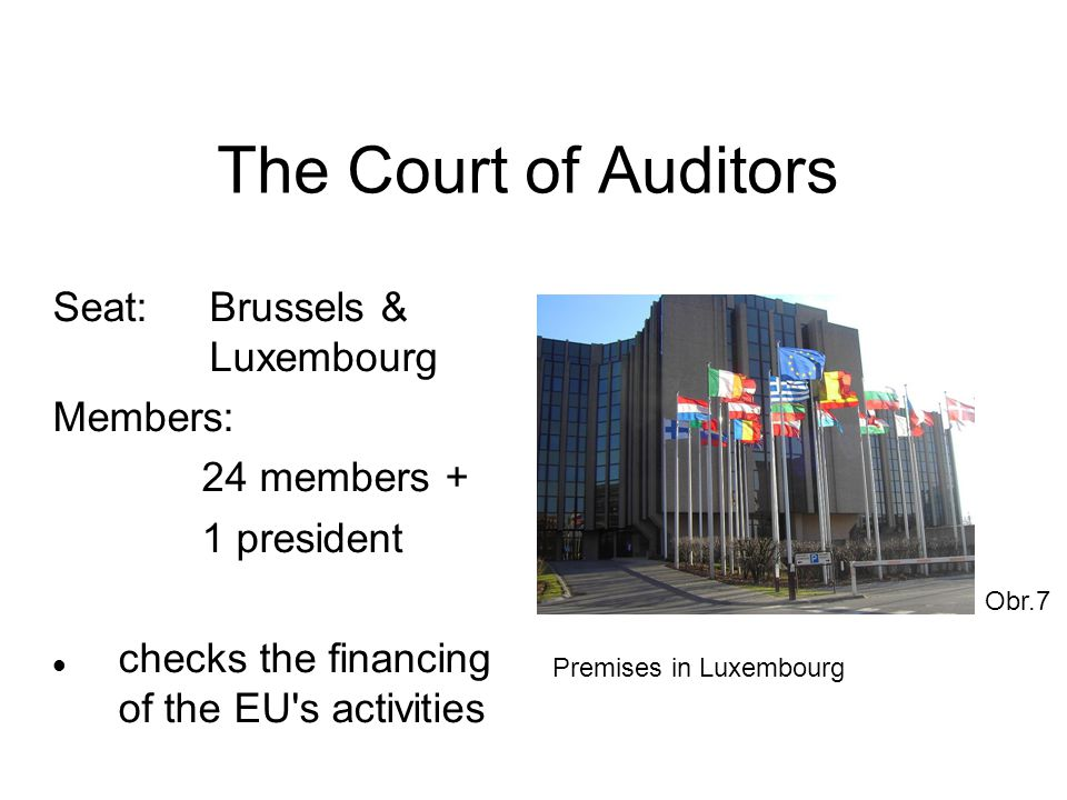 The Court of Auditors Seat:Brussels & Luxembourg Members: 24 members + 1 president checks the financing of the EU s activities Obr.7 Premises in Luxembourg