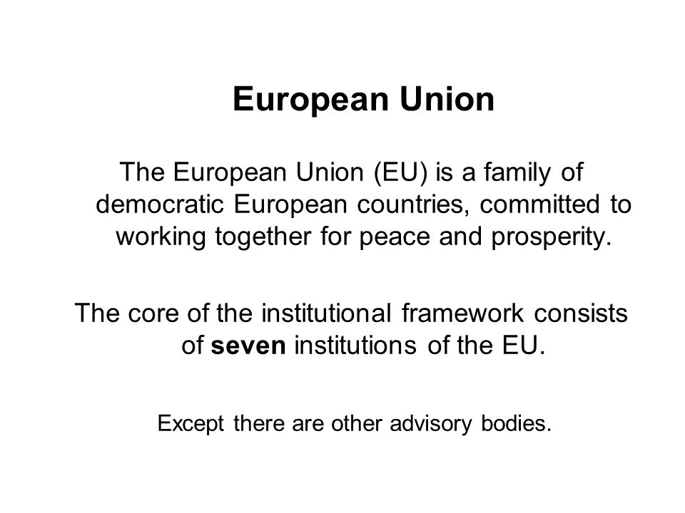 European Union The European Union (EU) is a family of democratic European countries, committed to working together for peace and prosperity.