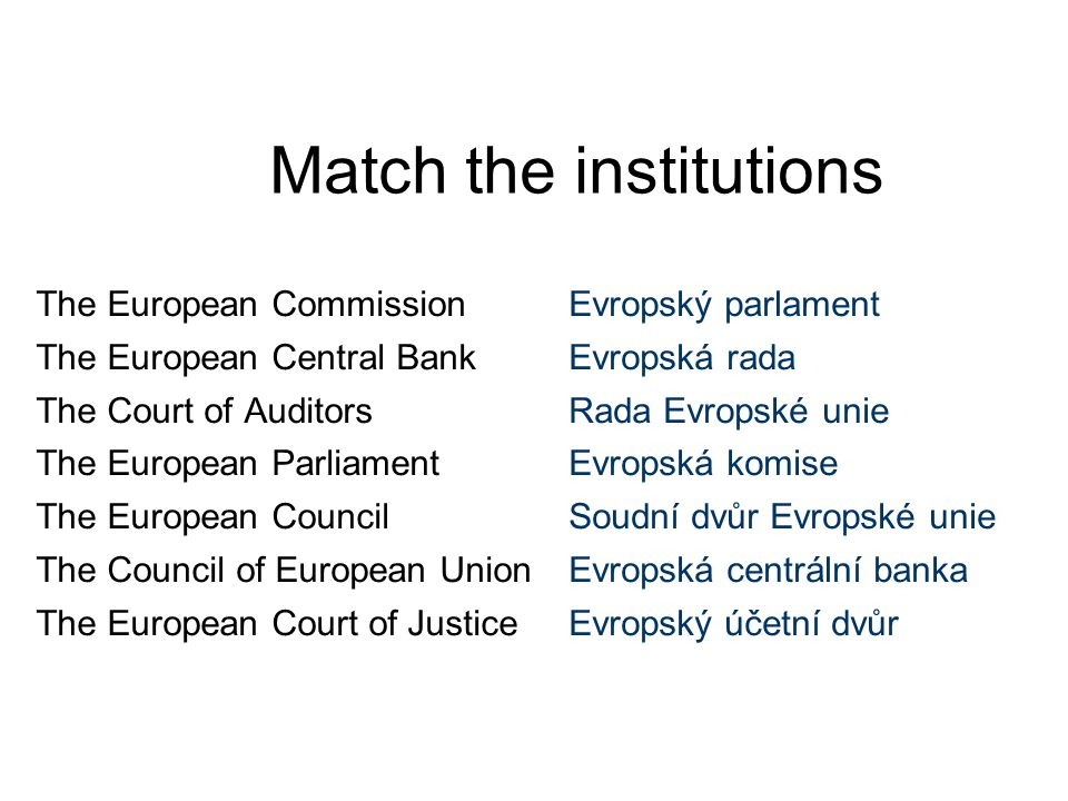 Match the institutions The European Commission The European Central Bank The Court of Auditors The European Parliament The European Council The Council of European Union The European Court of Justice Evropský parlament Evropská rada Rada Evropské unie Evropská komise Soudní dvůr Evropské unie Evropská centrální banka Evropský účetní dvůr