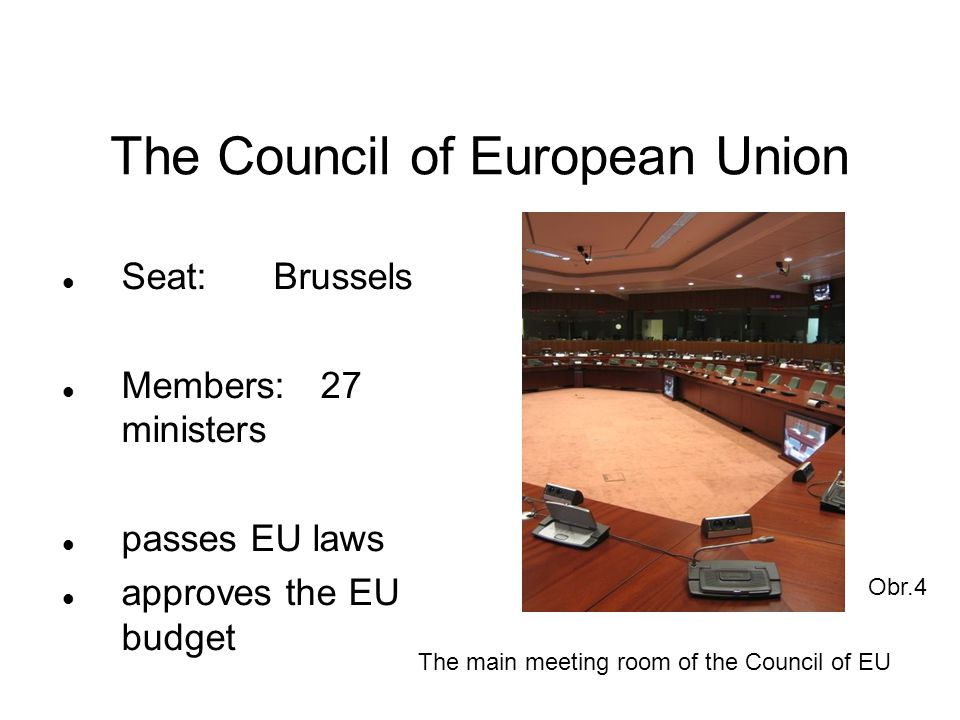 The European Commission Seat:Brussels Members: 27 commissioners proposing new laws to Parliament and the Council Obr.5 The main meeting room of the European Commission