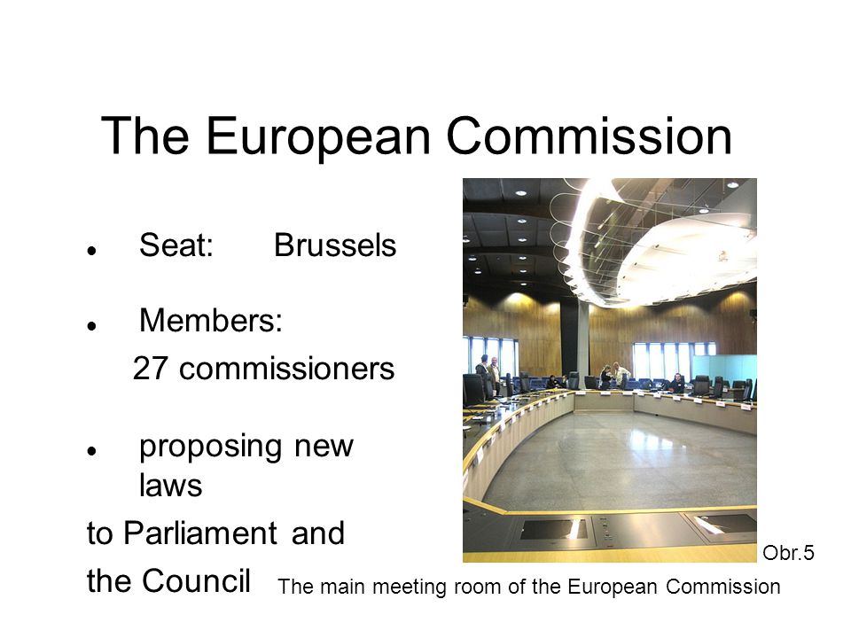The European Commission Seat:Brussels Members: 27 commissioners proposing new laws to Parliament and the Council Obr.5 The main meeting room of the Eu