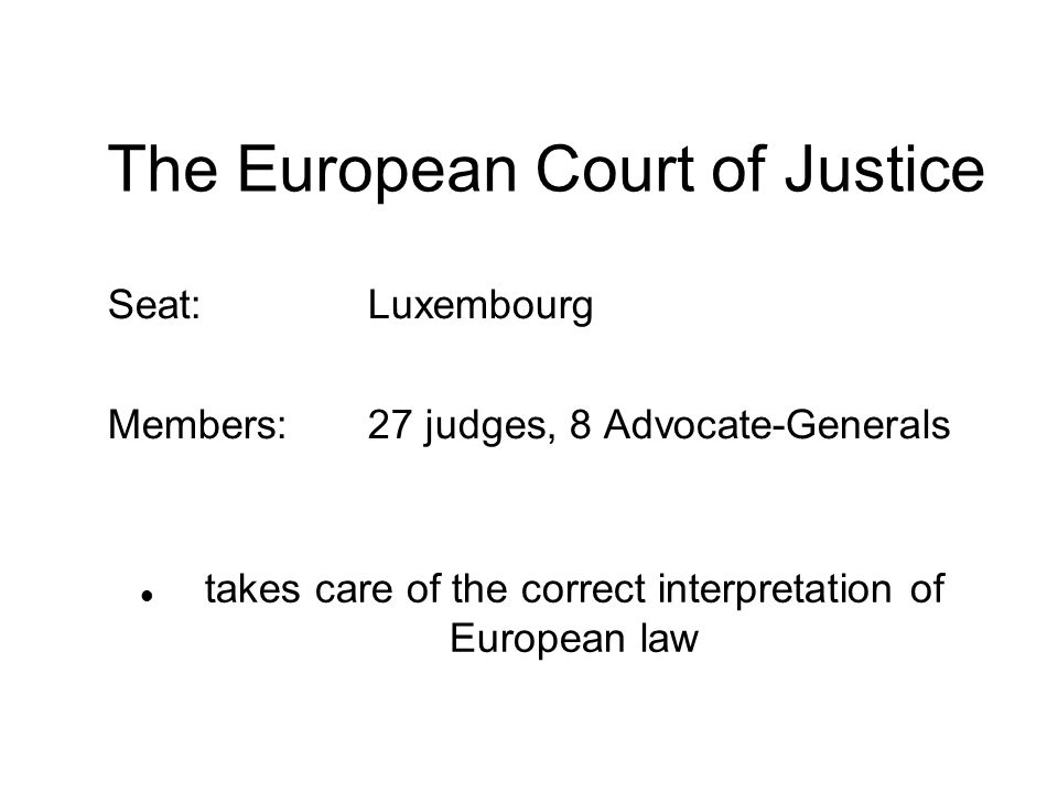 The European Court of Justice Seat:Luxembourg Members:27 judges, 8 Advocate-Generals takes care of the correct interpretation of European law