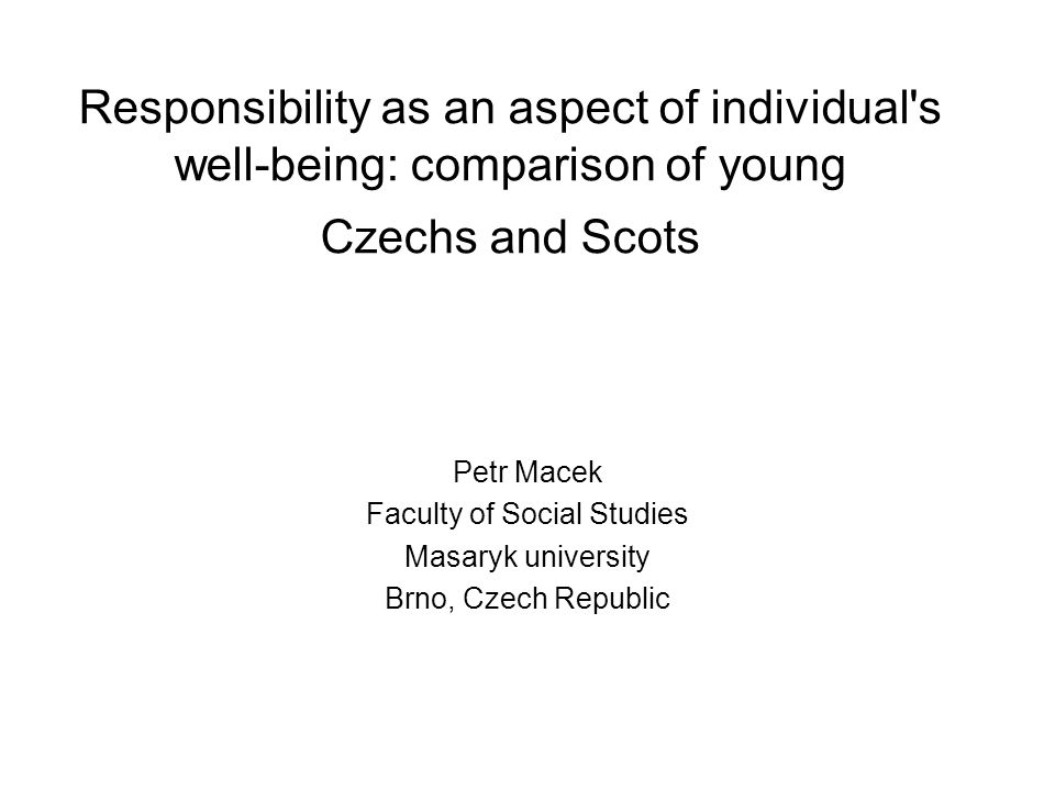 Responsibility as an aspect of individual's well-being: comparison of young Czechs and Scots Petr Macek Faculty of Social Studies Masaryk university B
