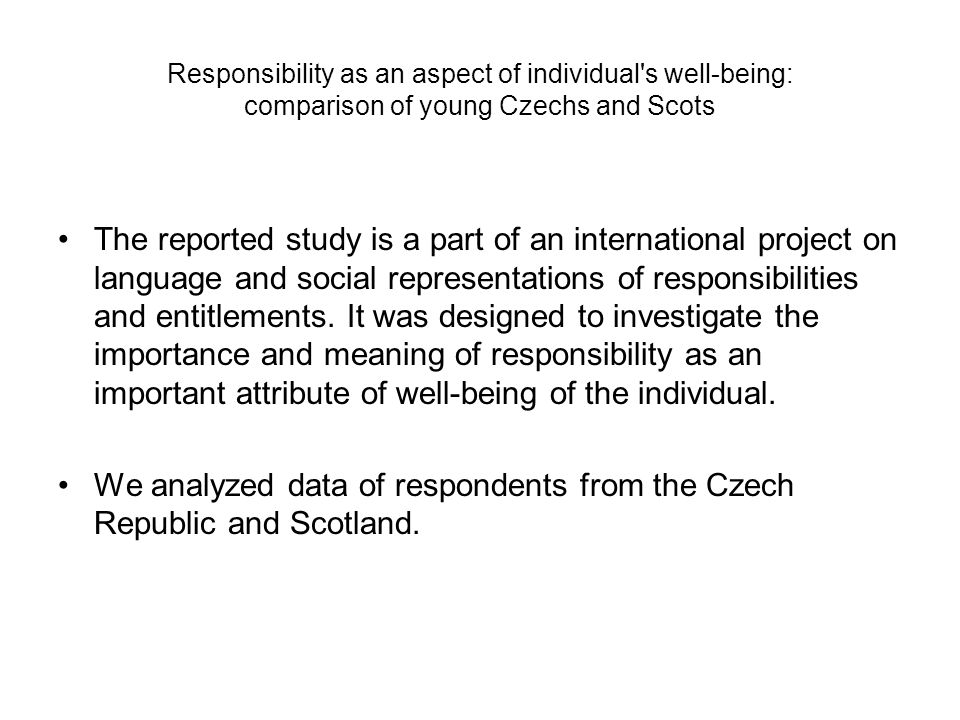 Responsibility as an aspect of individual s well-being: comparison of young Czechs and Scots The reported study is a part of an international project on language and social representations of responsibilities and entitlements.