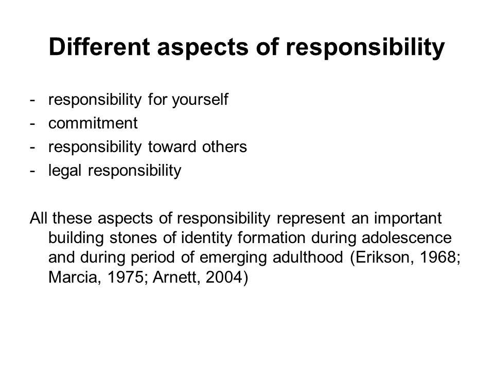 Different aspects of responsibility -responsibility for yourself -commitment -responsibility toward others -legal responsibility All these aspects of responsibility represent an important building stones of identity formation during adolescence and during period of emerging adulthood (Erikson, 1968; Marcia, 1975; Arnett, 2004)