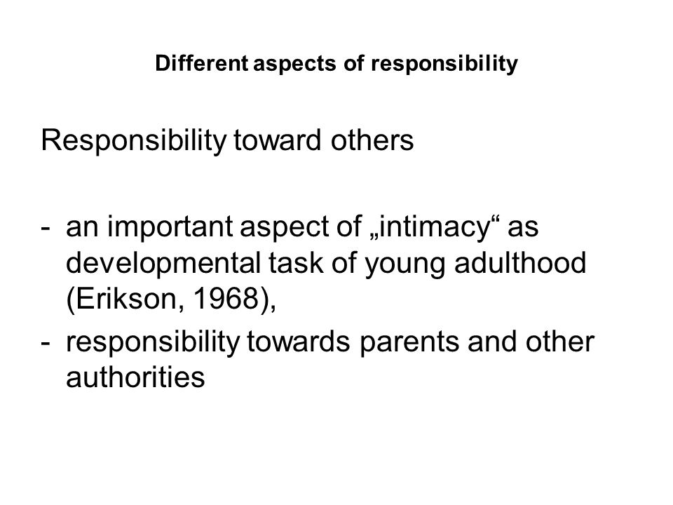"Different aspects of responsibility Responsibility toward others -an important aspect of ""intimacy as developmental task of young adulthood (Erikson, 1968), -responsibility towards parents and other authorities"