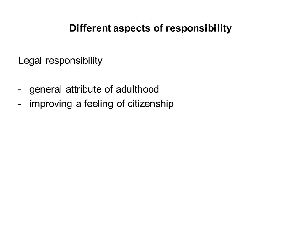 Different aspects of responsibility Legal responsibility -general attribute of adulthood -improving a feeling of citizenship