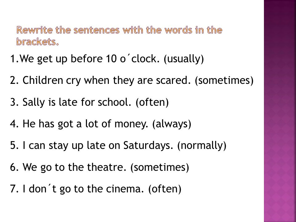 1.We get up before 10 o´clock. (usually) 2. Children cry when they are scared.