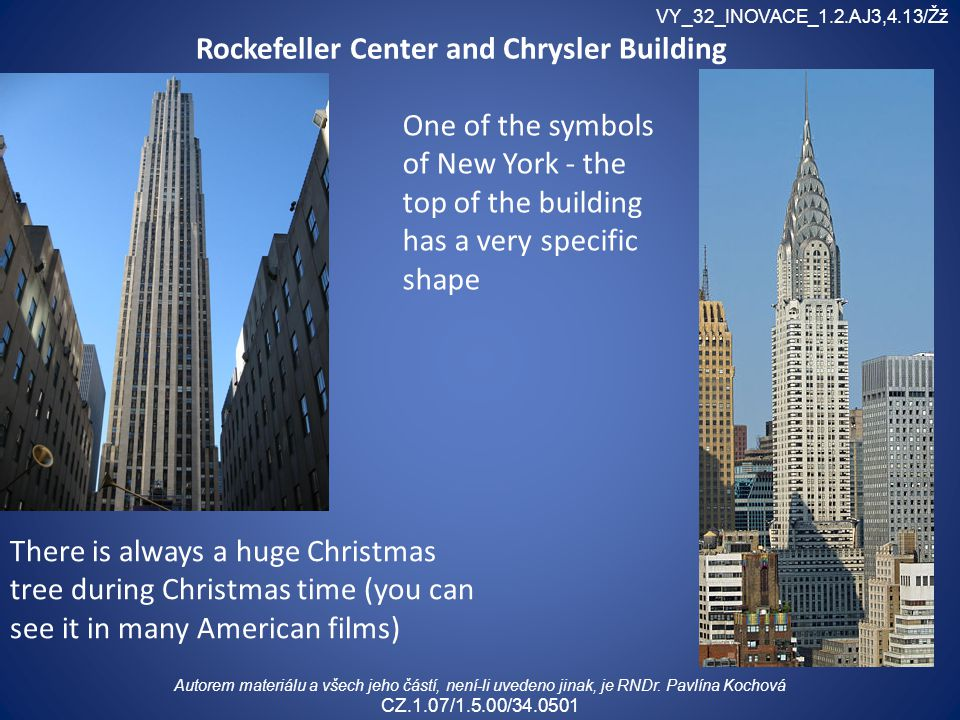 Rockefeller Center and Chrysler Building There is always a huge Christmas tree during Christmas time (you can see it in many American films) One of th