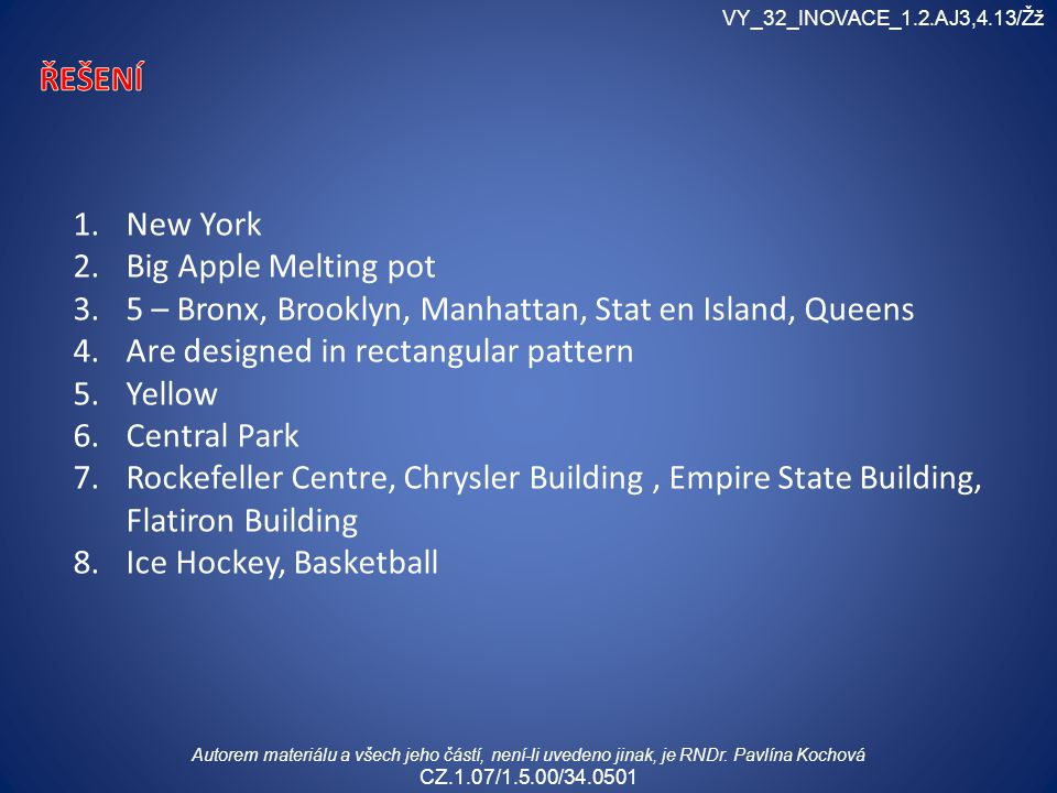 1.New York 2.Big Apple Melting pot 3.5 – Bronx, Brooklyn, Manhattan, Stat en Island, Queens 4.Are designed in rectangular pattern 5.Yellow 6.Central Park 7.Rockefeller Centre, Chrysler Building, Empire State Building, Flatiron Building 8.Ice Hockey, Basketball VY_32_INOVACE_1.2.AJ3,4.13/Žž Autorem materiálu a všech jeho částí, není-li uvedeno jinak, je RNDr.