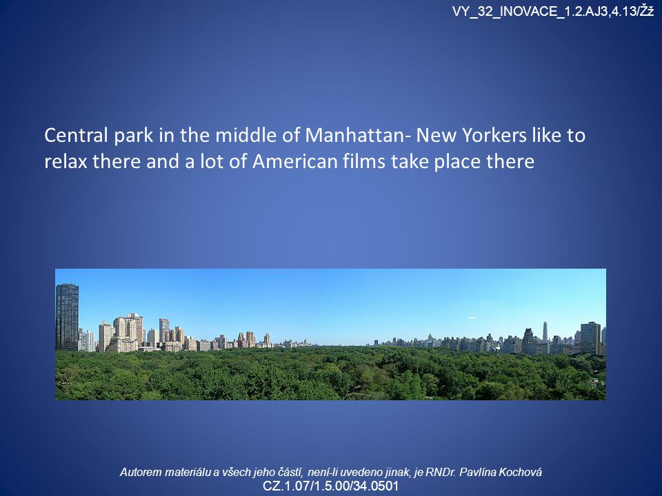 Central park in the middle of Manhattan- New Yorkers like to relax there and a lot of American films take place there VY_32_INOVACE_1.2.AJ3,4.13/Žž Autorem materiálu a všech jeho částí, není-li uvedeno jinak, je RNDr.