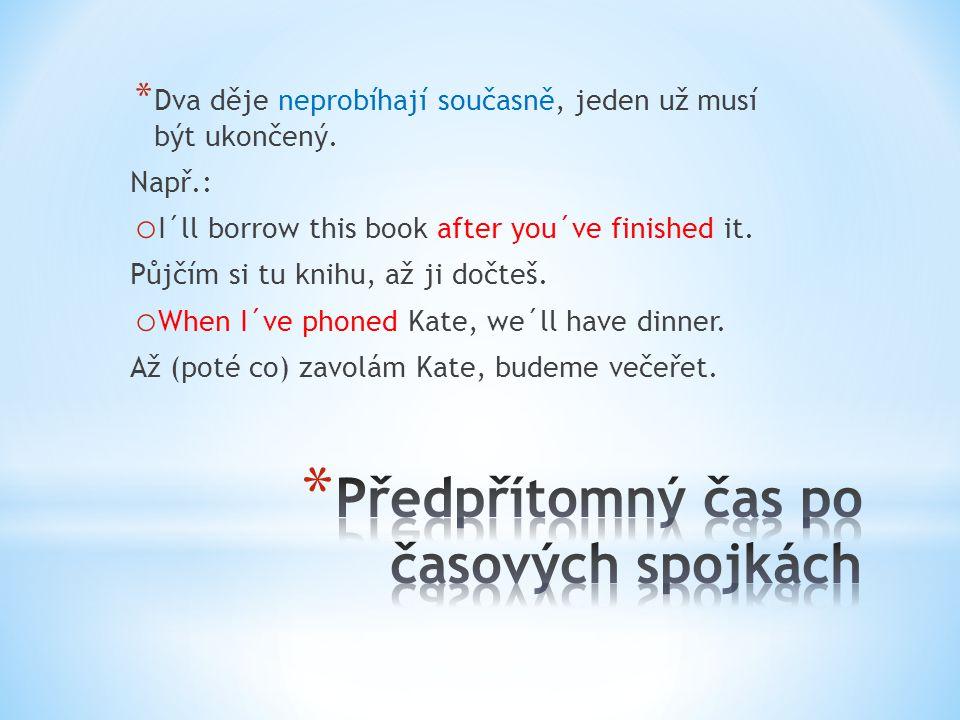 * Dva děje neprobíhají současně, jeden už musí být ukončený. Např.: o I´ll borrow this book after you´ve finished it. Půjčím si tu knihu, až ji dočteš