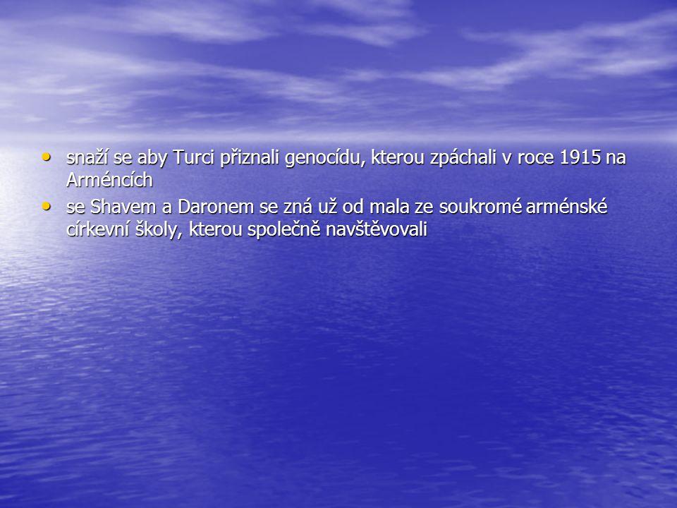 snaží se aby Turci přiznali genocídu, kterou zpáchali v roce 1915 na Arméncích snaží se aby Turci přiznali genocídu, kterou zpáchali v roce 1915 na Arméncích se Shavem a Daronem se zná už od mala ze soukromé arménské církevní školy, kterou společně navštěvovali se Shavem a Daronem se zná už od mala ze soukromé arménské církevní školy, kterou společně navštěvovali