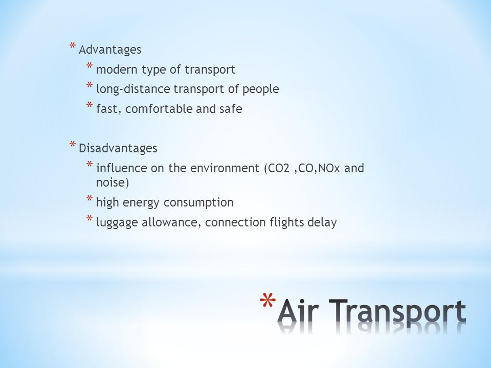 * Advantages * modern type of transport * long-distance transport of people * fast, comfortable and safe * Disadvantages * influence on the environmen