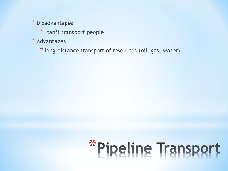 * Disadvantages * can't transport people * Advantages * long-distance transport of resources (oil, gas, water)