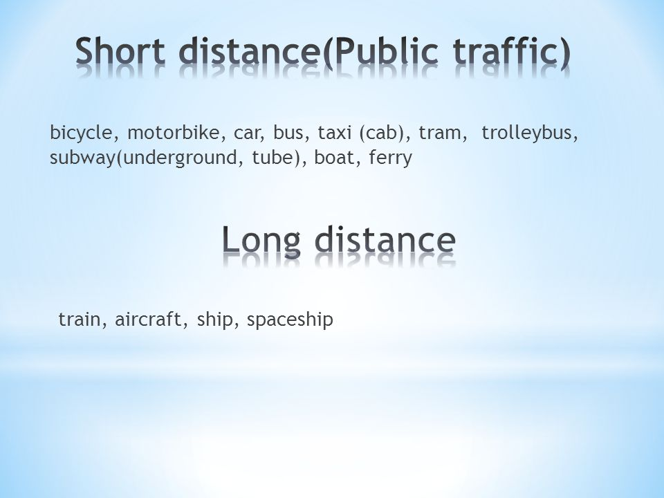 bicycle, motorbike, car, bus, taxi (cab), tram, trolleybus, subway(underground, tube), boat, ferry train, aircraft, ship, spaceship