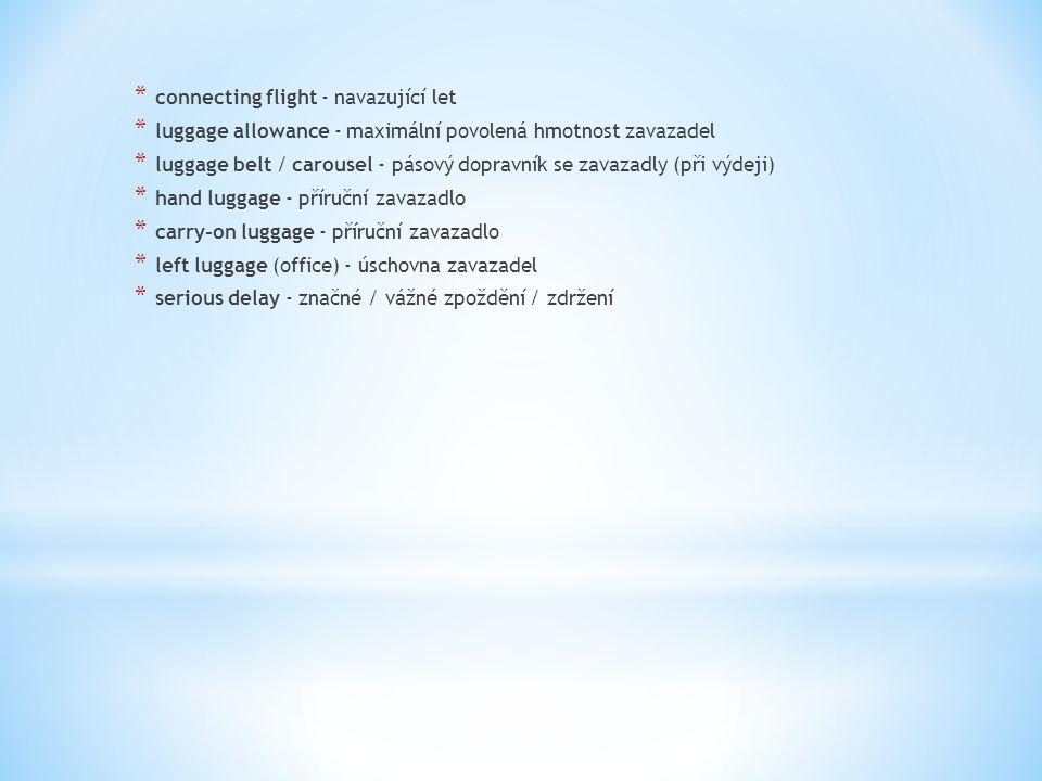 * connecting flight - navazující let * luggage allowance - maximální povolená hmotnost zavazadel * luggage belt / carousel - pásový dopravník se zavazadly (při výdeji) * hand luggage - příruční zavazadlo * carry-on luggage - příruční zavazadlo * left luggage (office) - úschovna zavazadel * serious delay - značné / vážné zpoždění / zdržení